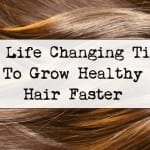 10 Life Changing Tips to Grow Healthy Hair Faster